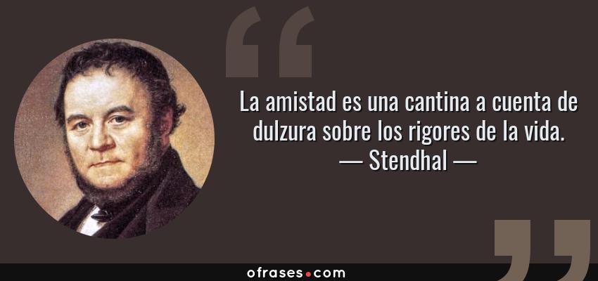 Frases de Stendhal - La amistad es una cantina a cuenta de dulzura sobre los rigores de la vida.
