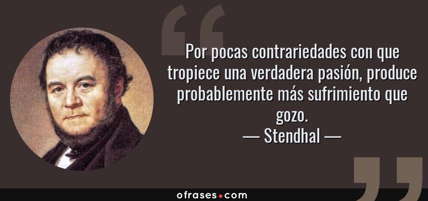 Frases de Stendhal - Por pocas contrariedades con que tropiece una verdadera pasión, produce probablemente más sufrimiento que gozo.