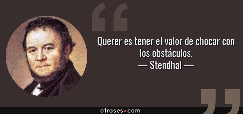 Frases de Stendhal - Querer es tener el valor de chocar con los obstáculos.