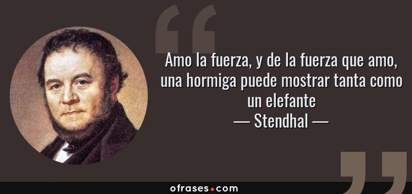Frases de Stendhal - Amo la fuerza, y de la fuerza que amo, una hormiga puede mostrar tanta como un elefante