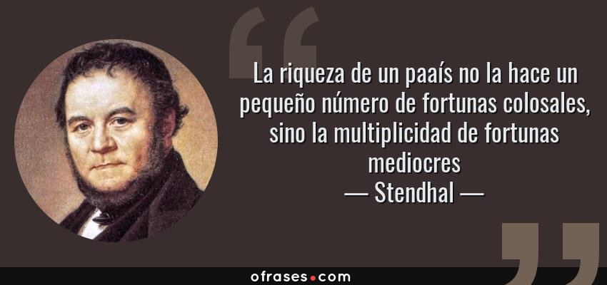 Frases de Stendhal - La riqueza de un paaís no la hace un pequeño número de fortunas colosales, sino la multiplicidad de fortunas mediocres