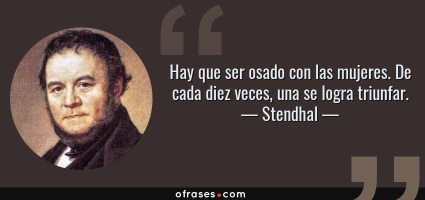 Frases de Stendhal - Hay que ser osado con las mujeres. De cada diez veces, una se logra triunfar.