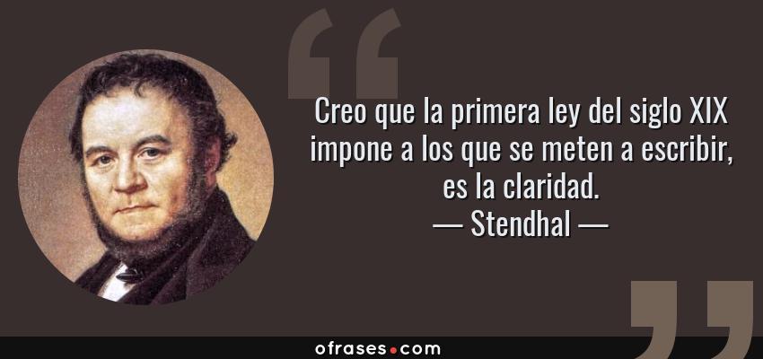 Frases de Stendhal - Creo que la primera ley del siglo XIX impone a los que se meten a escribir, es la claridad.