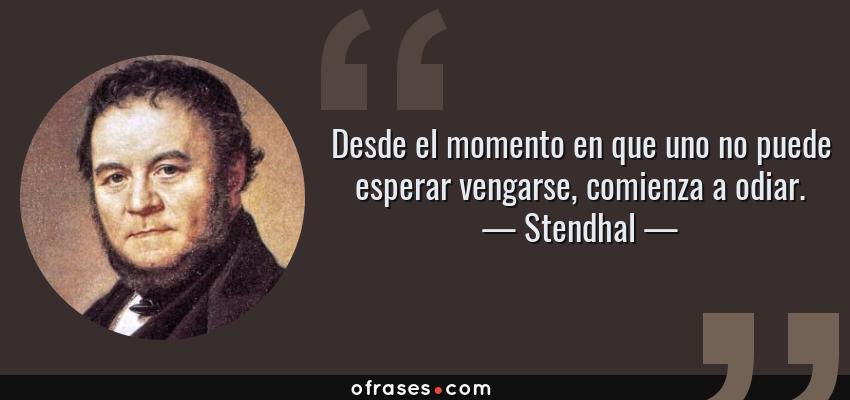 Frases de Stendhal - Desde el momento en que uno no puede esperar vengarse, comienza a odiar.