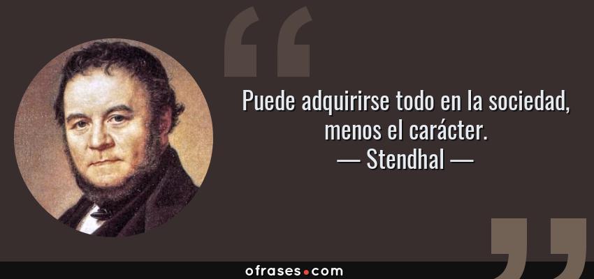 Frases de Stendhal - Puede adquirirse todo en la sociedad, menos el carácter.