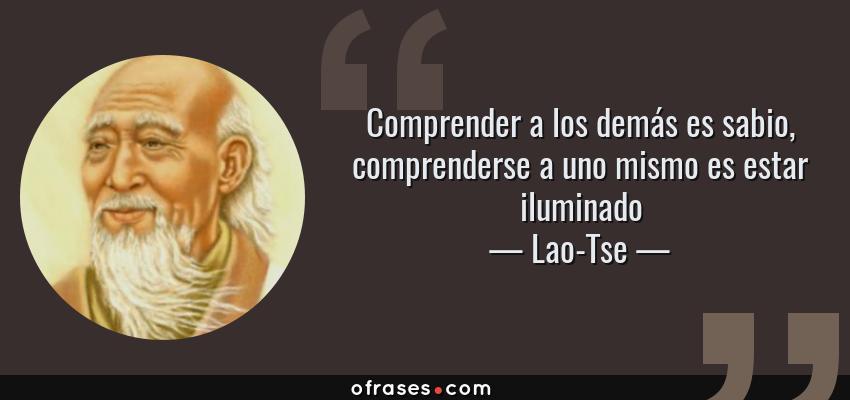 Frases de Lao-Tse - Comprender a los demás es sabio, comprenderse a uno mismo es estar iluminado