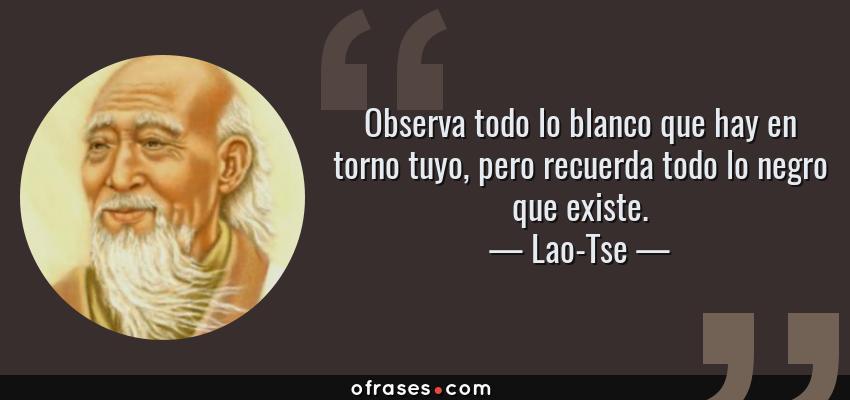 Frases de Lao-Tse - Observa todo lo blanco que hay en torno tuyo, pero recuerda todo lo negro que existe.