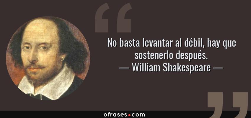 Frases de William Shakespeare - No basta levantar al débil, hay que sostenerlo después.