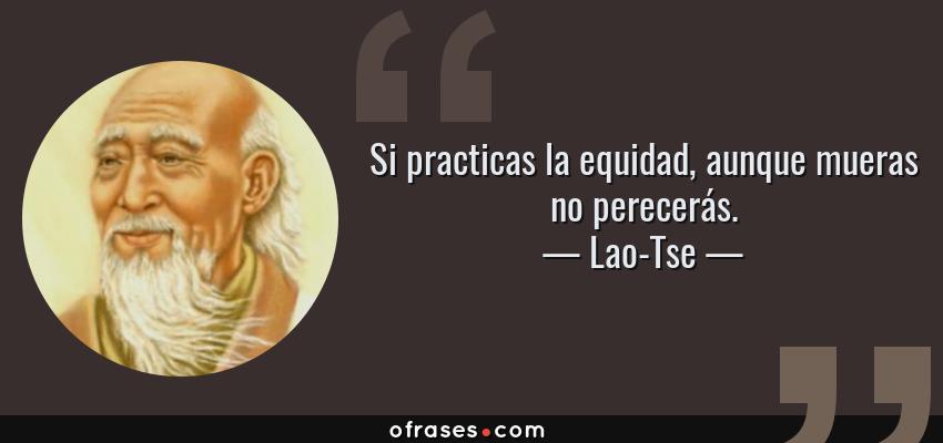 Frases de Lao-Tse - Si practicas la equidad, aunque mueras no perecerás.