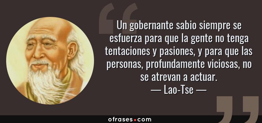 Frases de Lao-Tse - Un gobernante sabio siempre se esfuerza para que la gente no tenga tentaciones y pasiones, y para que las personas, profundamente viciosas, no se atrevan a actuar.