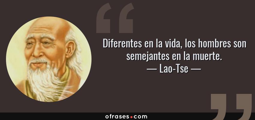 Frases de Lao-Tse - Diferentes en la vida, los hombres son semejantes en la muerte.