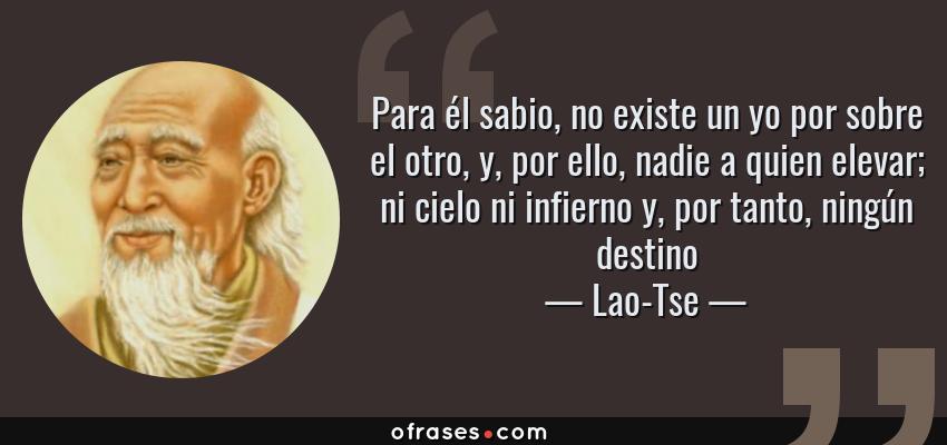 Frases de Lao-Tse - Para él sabio, no existe un yo por sobre el otro, y, por ello, nadie a quien elevar; ni cielo ni infierno y, por tanto, ningún destino