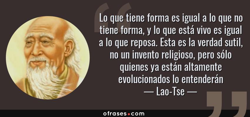 Frases de Lao-Tse - Lo que tiene forma es igual a lo que no tiene forma, y lo que está vivo es igual a lo que reposa. Esta es la verdad sutil, no un invento religioso, pero sólo quienes ya están altamente evolucionados lo entenderán