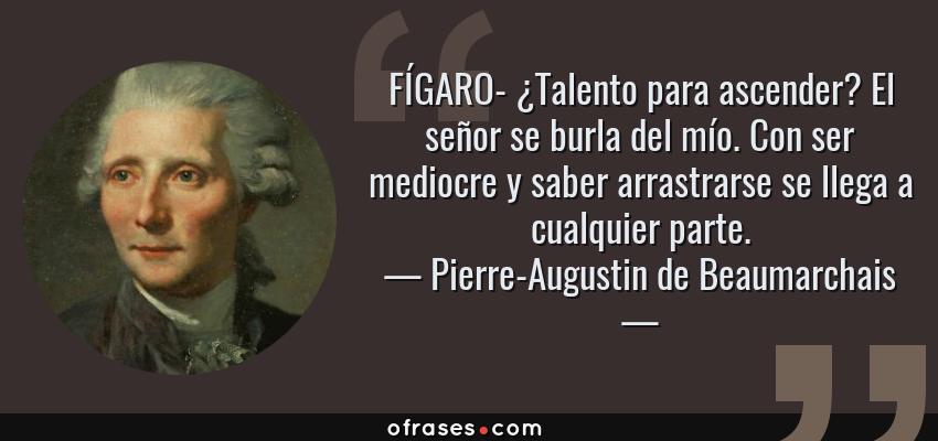 Frases de Pierre-Augustin de Beaumarchais - FÍGARO- ¿Talento para ascender? El señor se burla del mío. Con ser mediocre y saber arrastrarse se llega a cualquier parte.