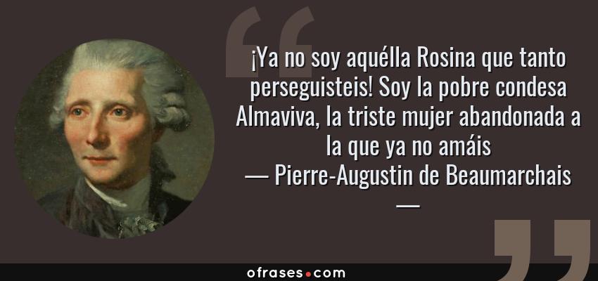 Frases de Pierre-Augustin de Beaumarchais - ¡Ya no soy aquélla Rosina que tanto perseguisteis! Soy la pobre condesa Almaviva, la triste mujer abandonada a la que ya no amáis