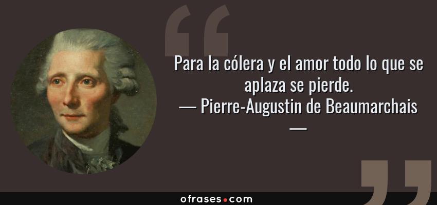 Frases de Pierre-Augustin de Beaumarchais - Para la cólera y el amor todo lo que se aplaza se pierde.