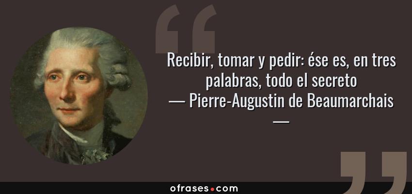 Frases de Pierre-Augustin de Beaumarchais - Recibir, tomar y pedir: ése es, en tres palabras, todo el secreto