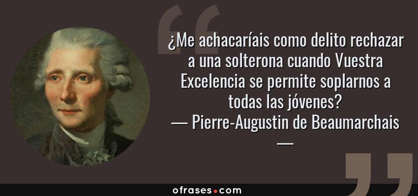 Frases de Pierre-Augustin de Beaumarchais - ¿Me achacaríais como delito rechazar a una solterona cuando Vuestra Excelencia se permite soplarnos a todas las jóvenes?