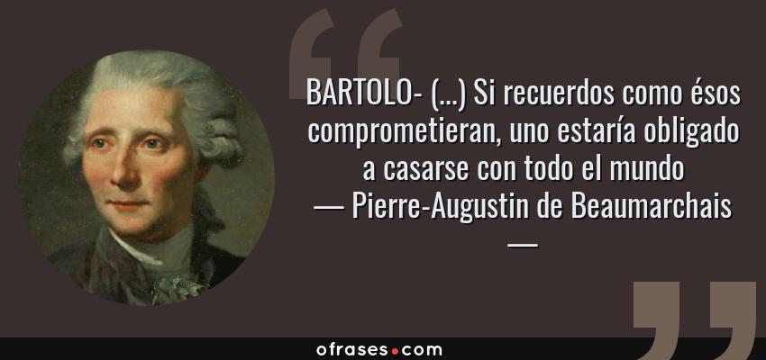 Frases de Pierre-Augustin de Beaumarchais - BARTOLO- (...) Si recuerdos como ésos comprometieran, uno estaría obligado a casarse con todo el mundo