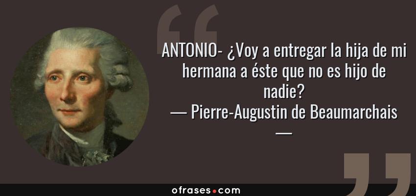 Frases de Pierre-Augustin de Beaumarchais - ANTONIO- ¿Voy a entregar la hija de mi hermana a éste que no es hijo de nadie?