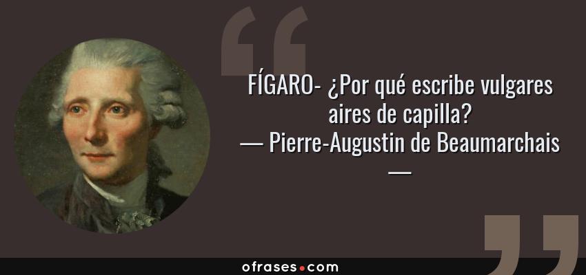 Frases de Pierre-Augustin de Beaumarchais - FÍGARO- ¿Por qué escribe vulgares aires de capilla?