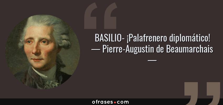 Frases de Pierre-Augustin de Beaumarchais - BASILIO- ¡Palafrenero diplomático!