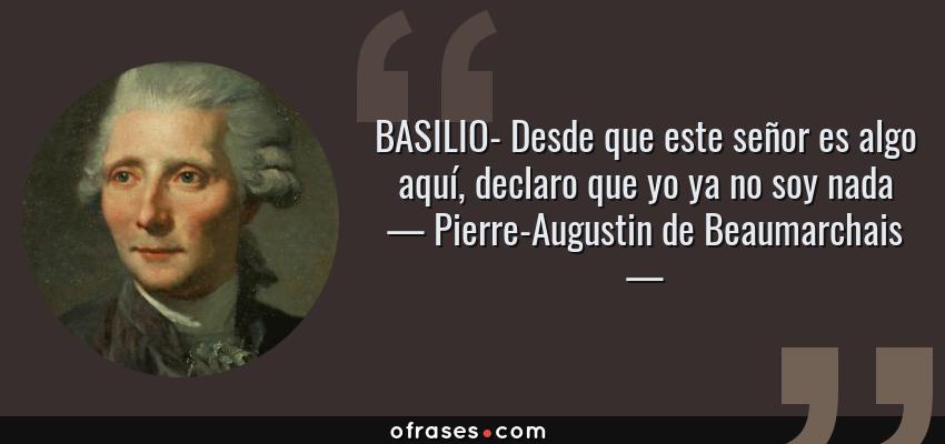 Frases de Pierre-Augustin de Beaumarchais - BASILIO- Desde que este señor es algo aquí, declaro que yo ya no soy nada