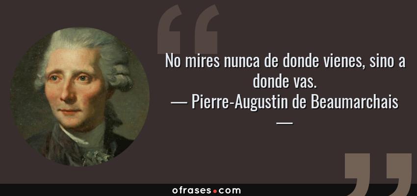Frases de Pierre-Augustin de Beaumarchais - No mires nunca de donde vienes, sino a donde vas.