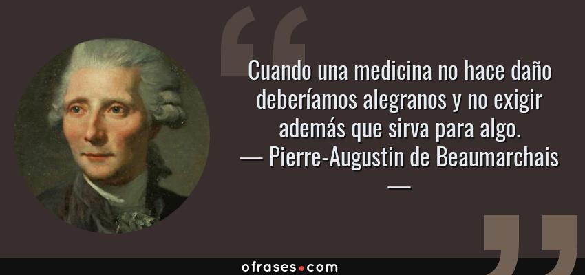 Frases de Pierre-Augustin de Beaumarchais - Cuando una medicina no hace daño deberíamos alegranos y no exigir además que sirva para algo.