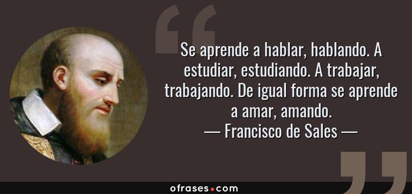 Frases de Francisco de Sales - Se aprende a hablar, hablando. A estudiar, estudiando. A trabajar, trabajando. De igual forma se aprende a amar, amando.