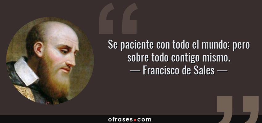Frases de Francisco de Sales - Se paciente con todo el mundo; pero sobre todo contigo mismo.