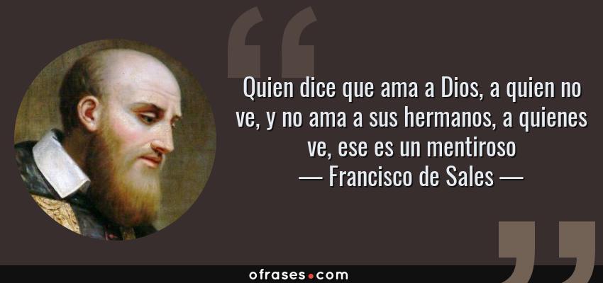 Frases de Francisco de Sales - Quien dice que ama a Dios, a quien no ve, y no ama a sus hermanos, a quienes ve, ese es un mentiroso