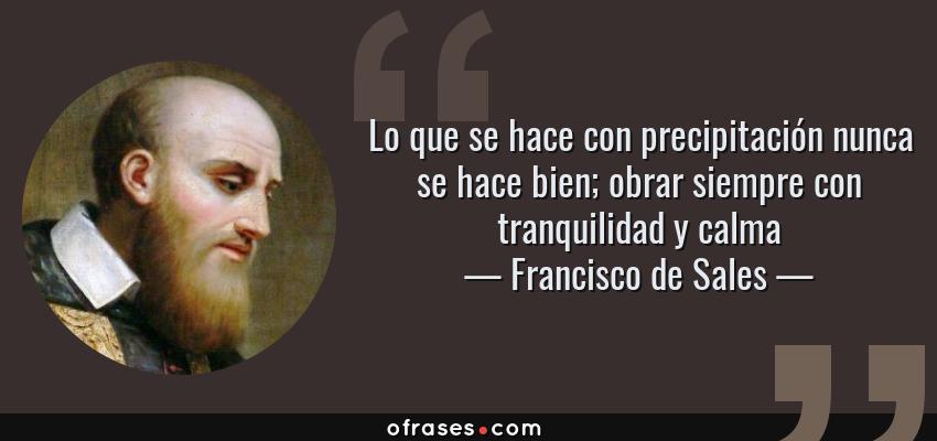 Frases de Francisco de Sales - Lo que se hace con precipitación nunca se hace bien; obrar siempre con tranquilidad y calma