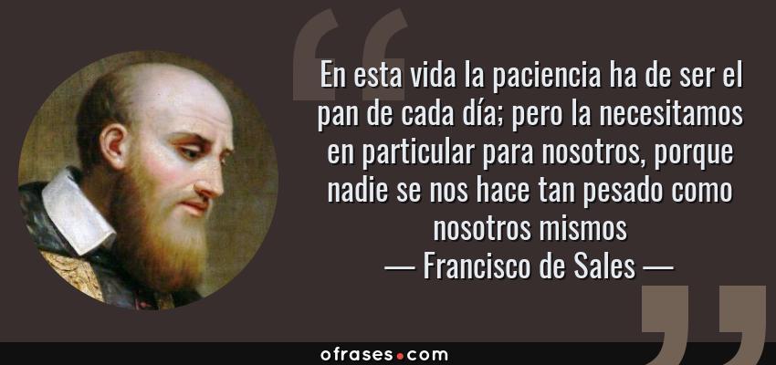 Frases de Francisco de Sales - En esta vida la paciencia ha de ser el pan de cada día; pero la necesitamos en particular para nosotros, porque nadie se nos hace tan pesado como nosotros mismos