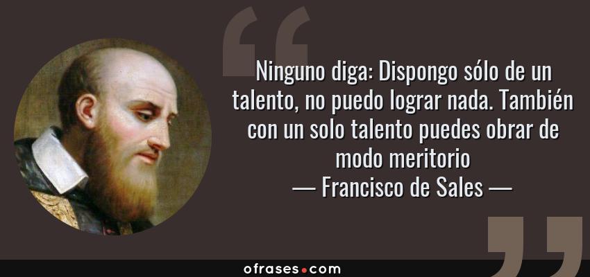 Frases de Francisco de Sales - Ninguno diga: Dispongo sólo de un talento, no puedo lograr nada. También con un solo talento puedes obrar de modo meritorio