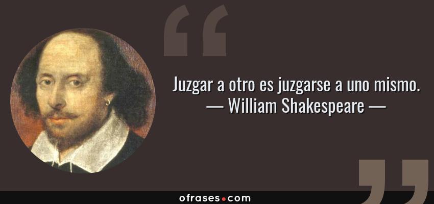 Frases de William Shakespeare - Juzgar a otro es juzgarse a uno mismo.