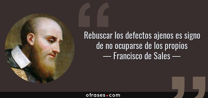 Frases de Francisco de Sales - Rebuscar los defectos ajenos es signo de no ocuparse de los propios