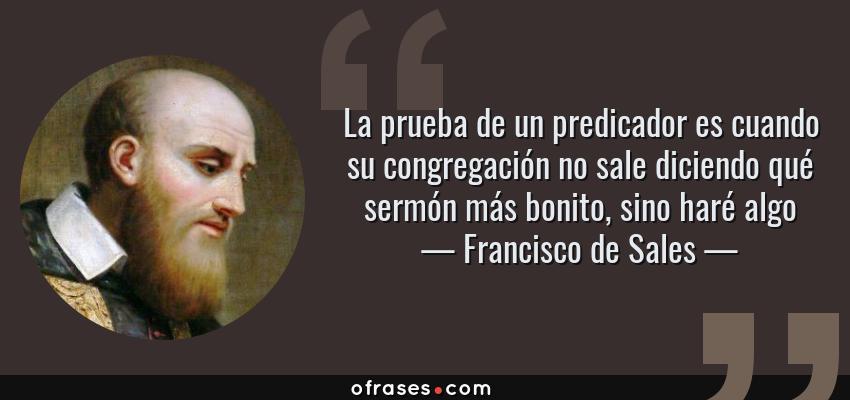 Frases de Francisco de Sales - La prueba de un predicador es cuando su congregación no sale diciendo qué sermón más bonito, sino haré algo