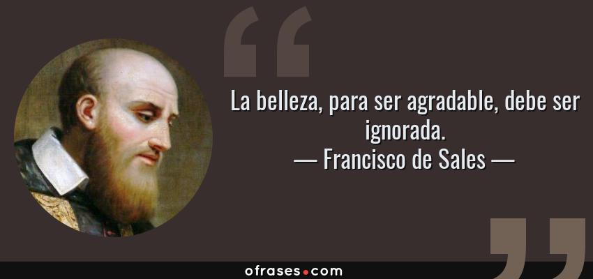 Frases de Francisco de Sales - La belleza, para ser agradable, debe ser ignorada.
