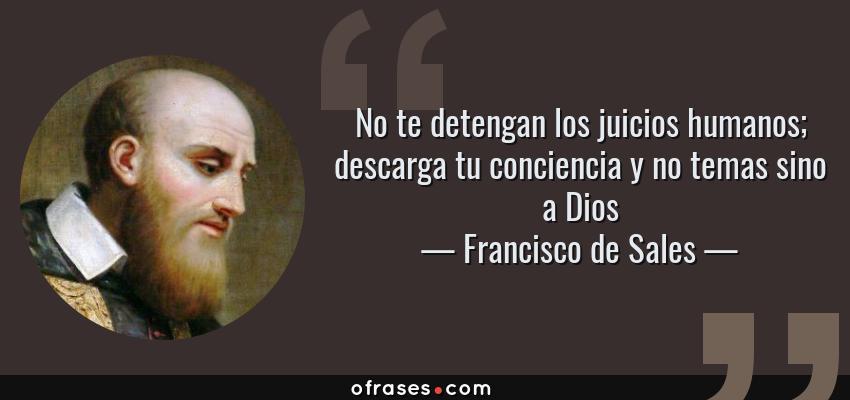 Frases de Francisco de Sales - No te detengan los juicios humanos; descarga tu conciencia y no temas sino a Dios