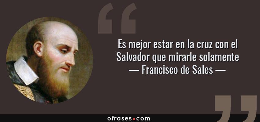 Frases de Francisco de Sales - Es mejor estar en la cruz con el Salvador que mirarle solamente