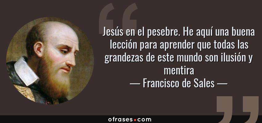 Frases de Francisco de Sales - Jesús en el pesebre. He aquí una buena lección para aprender que todas las grandezas de este mundo son ilusión y mentira