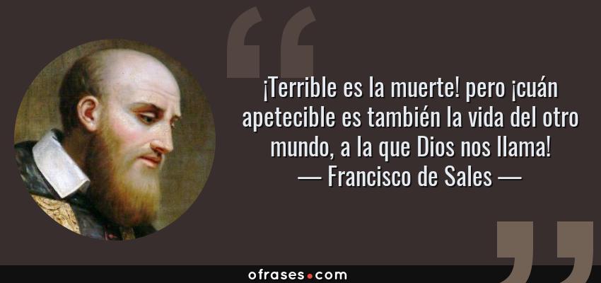 Frases de Francisco de Sales - ¡Terrible es la muerte! pero ¡cuán apetecible es también la vida del otro mundo, a la que Dios nos llama!