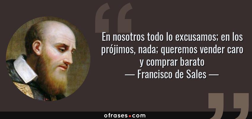 Frases de Francisco de Sales - En nosotros todo lo excusamos; en los prójimos, nada; queremos vender caro y comprar barato