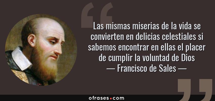 Frases de Francisco de Sales - Las mismas miserias de la vida se convierten en delicias celestiales si sabemos encontrar en ellas el placer de cumplir la voluntad de Dios