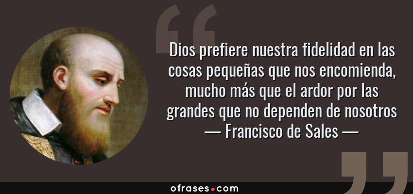 Frases de Francisco de Sales - Dios prefiere nuestra fidelidad en las cosas pequeñas que nos encomienda, mucho más que el ardor por las grandes que no dependen de nosotros