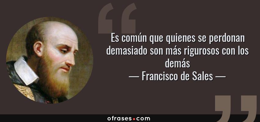 Frases de Francisco de Sales - Es común que quienes se perdonan demasiado son más rigurosos con los demás