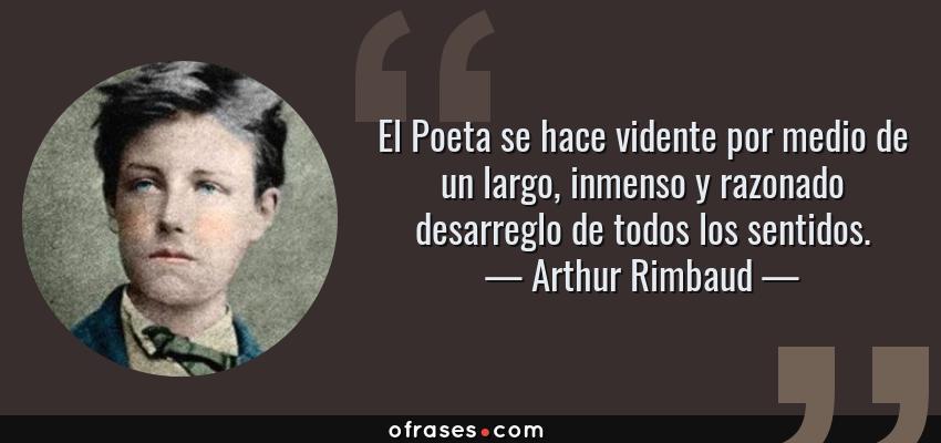 Frases de Arthur Rimbaud - El Poeta se hace vidente por medio de un largo, inmenso y razonado desarreglo de todos los sentidos.