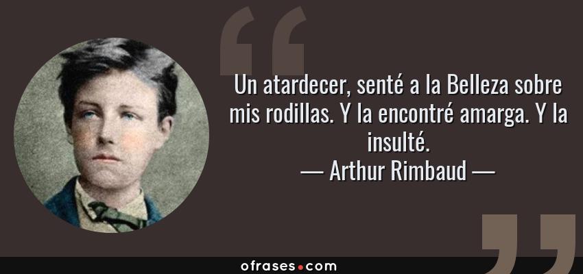 Frases de Arthur Rimbaud - Un atardecer, senté a la Belleza sobre mis rodillas. Y la encontré amarga. Y la insulté.