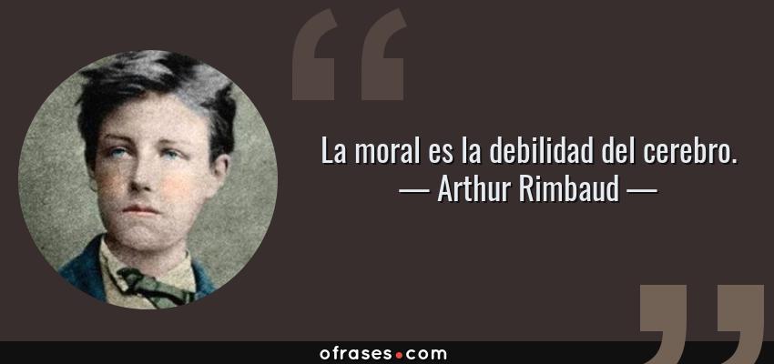Frases de Arthur Rimbaud - La moral es la debilidad del cerebro.